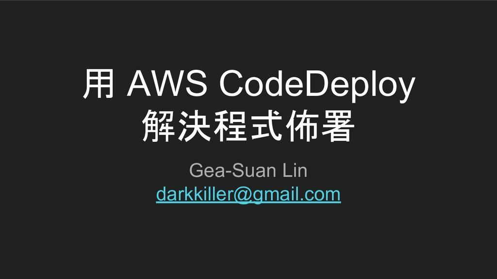用 AWS CodeDeploy 解決程式佈署 Gea-Suan Lin darkkiller...