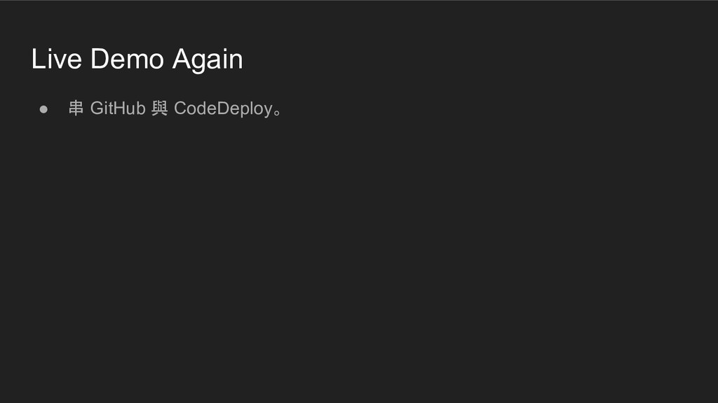 Live Demo Again ● 串 GitHub 與 CodeDeploy。