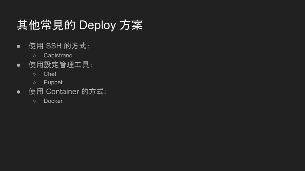 其他常見的 Deploy 方案 ● 使用 SSH 的方式: ○ Capistrano ● 使用...