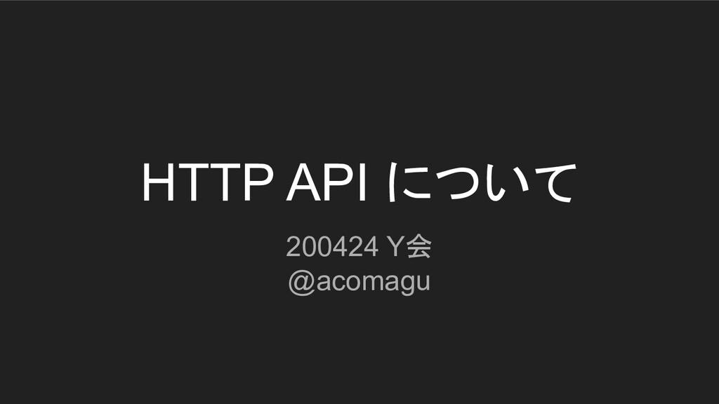 HTTP API について 200424 Y会 @acomagu