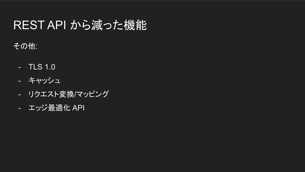 REST API から減った機能 その他: - TLS 1.0 - キャッシュ - リクエスト...