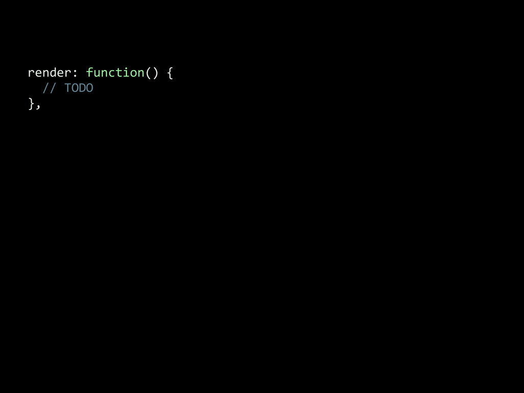 render: function() {    ...