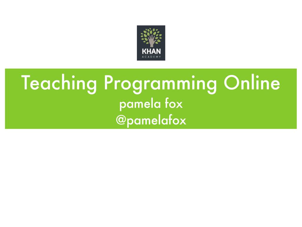 Teaching Programming Online pamela fox @pamela...