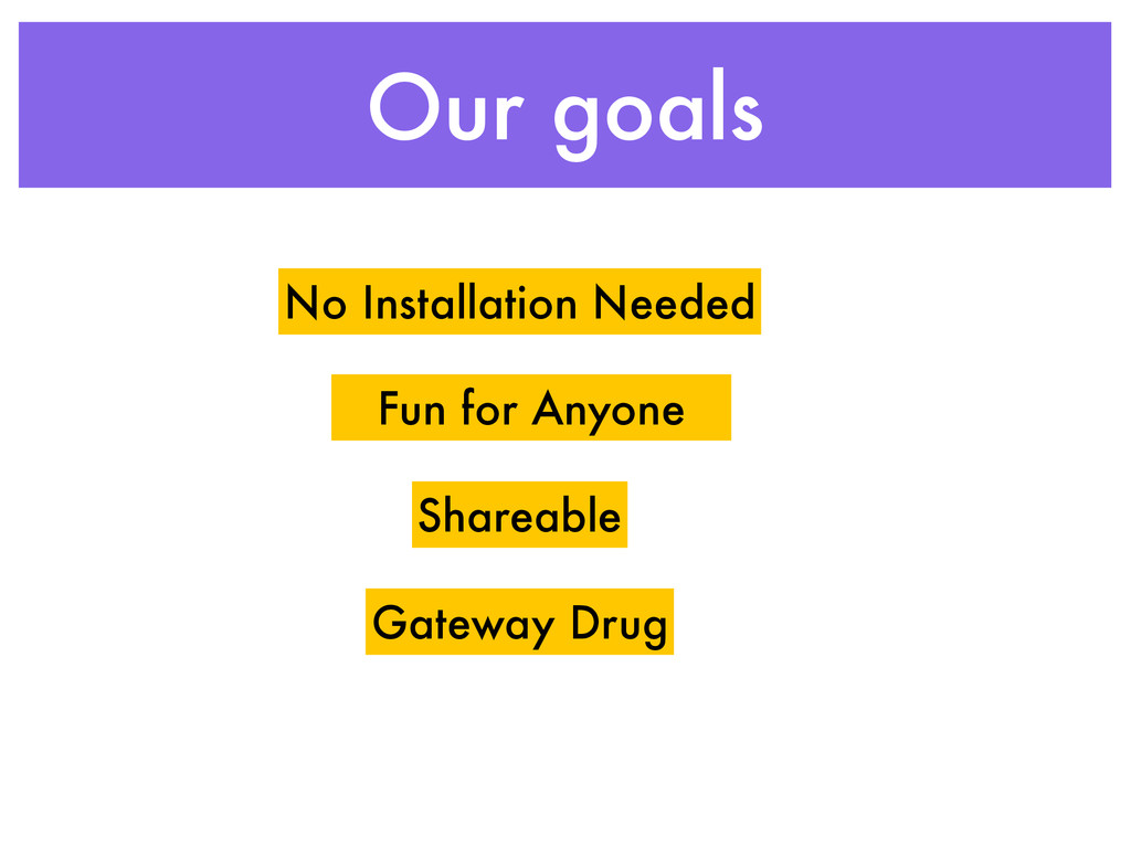 Our goals No Installation Needed Shareable Fun ...