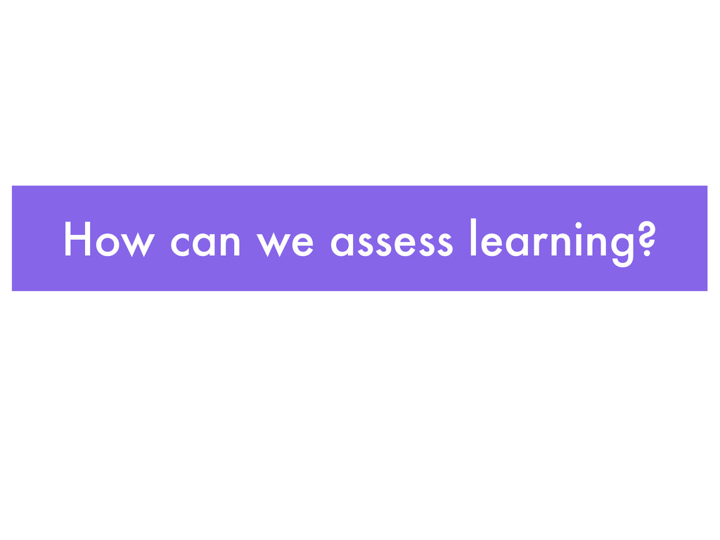 How can we assess learning?