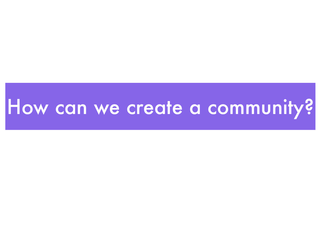 How can we create a community?