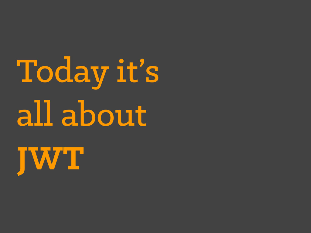 Today it's all about JWT