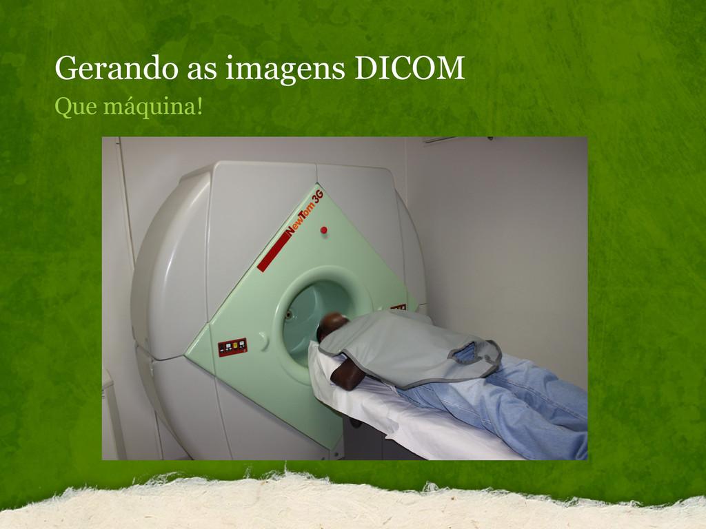 Gerando as imagens DICOM Que máquina!