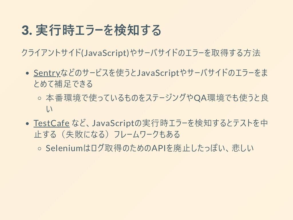 3. 実⾏時エラーを検知する クライアントサイド(JavaScript)やサーバサイドのエラー...