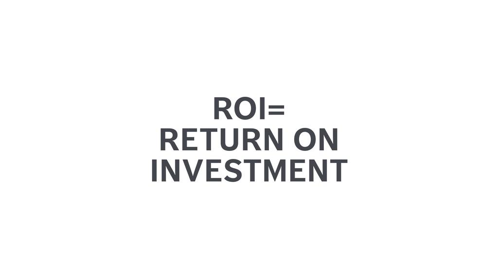 ROI= RETURN ON INVESTMENT
