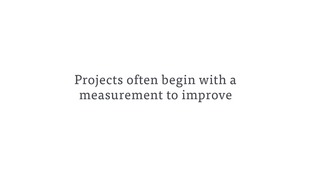 Projects often begin with a measurement to impr...