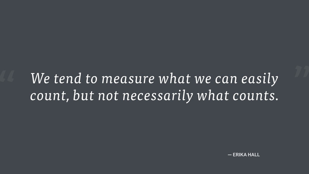 """"""" — ERIKA HALL We tend to measure what we can e..."""