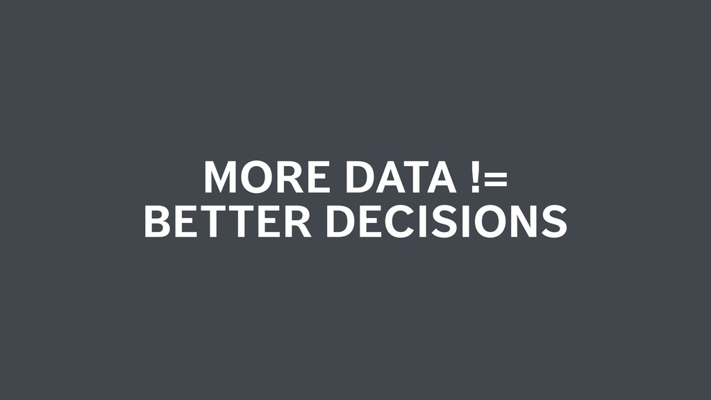 MORE DATA != BETTER DECISIONS