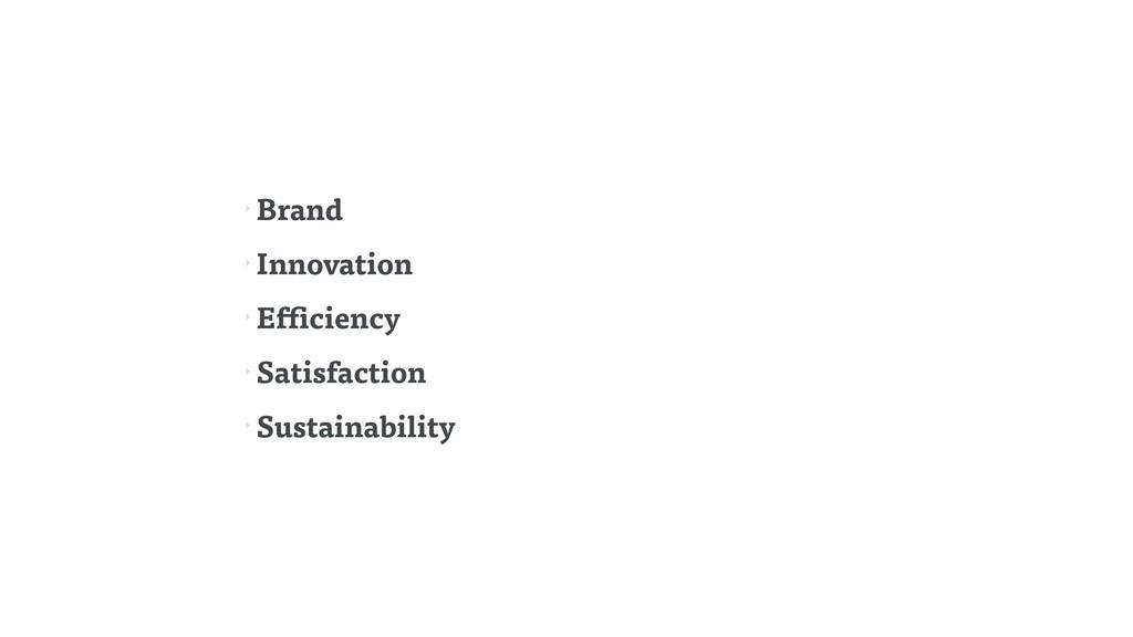 ‣ Brand ‣ Innovation ‣ Efficiency ‣ Satisfactio...