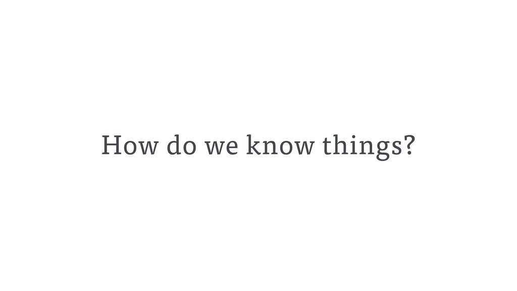 How do we know things?