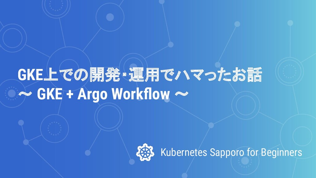 Kubernetes Sapporo for Beginners GKE上での開発・運用でハマ...