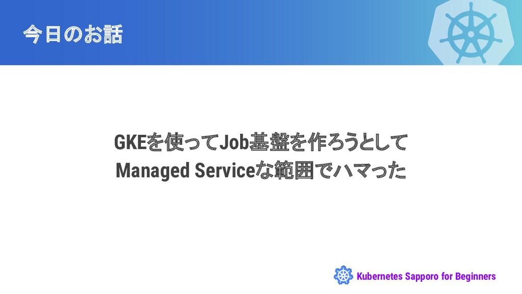 Kubernetes Sapporo for Beginners 今日のお話 GKEを使ってJ...