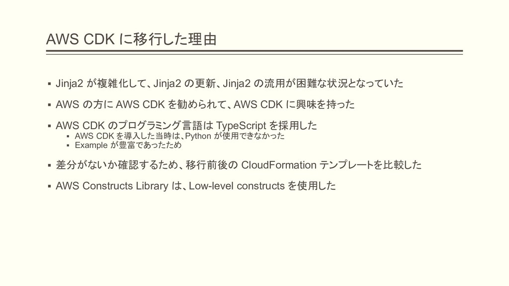 AWS CDK に移行した理由 ▪ Jinja2 が複雑化して、Jinja2 の更新、Jinj...
