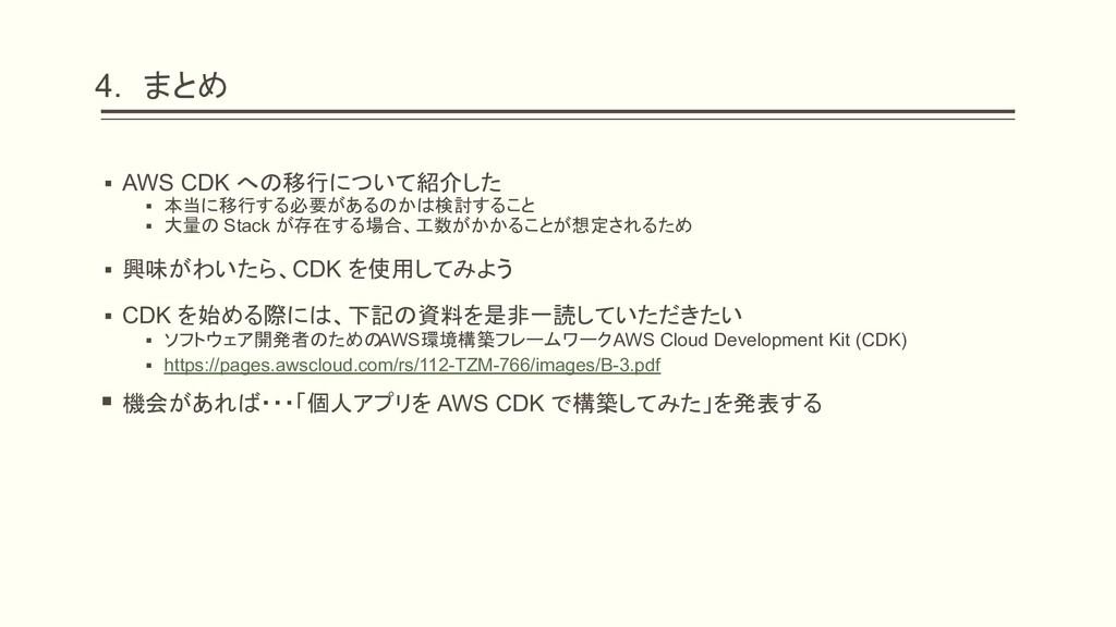 4. まとめ ▪ AWS CDK への移行について紹介した ▪ 本当に移行する必要があるのかは...