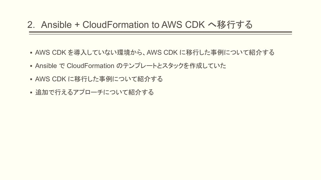 2. Ansible + CloudFormation to AWS CDK へ移行する ▪ ...