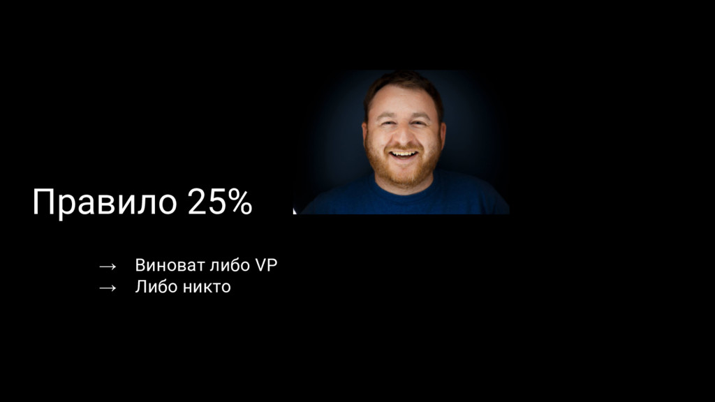 Правило 25% → Виноват либо VP → Либо никто