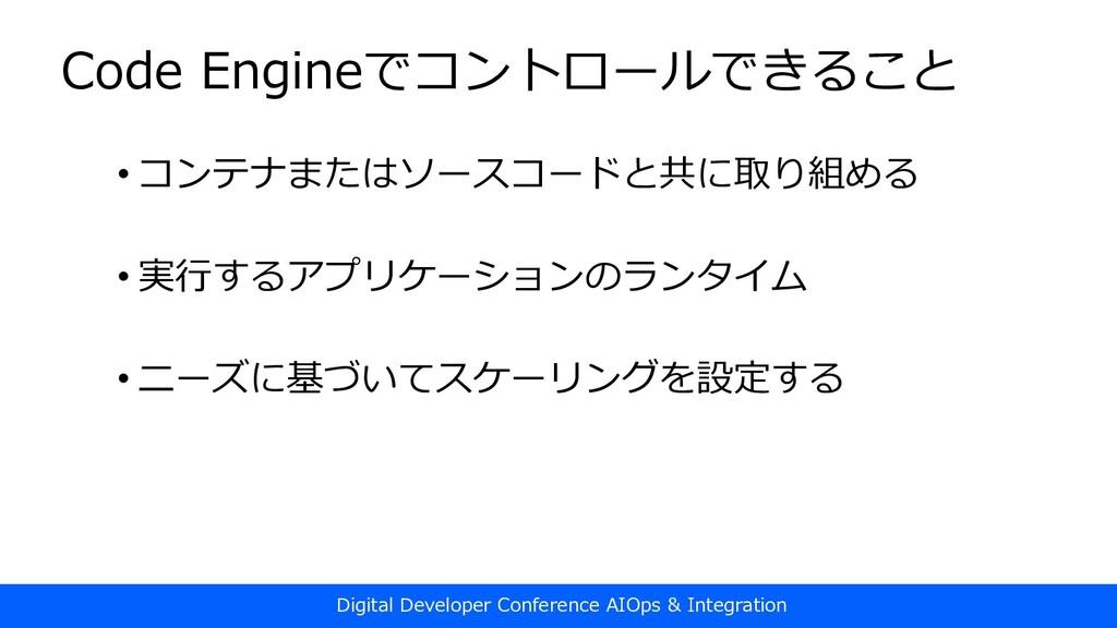 Code Engineでコントロールできること • コンテナまたはソースコードと共に取り組める...