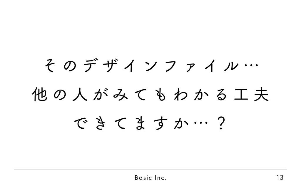 Basic Inc. 13 そ の デ ザ イ ン フ ァ イ ル … 他 の 人 が み て...