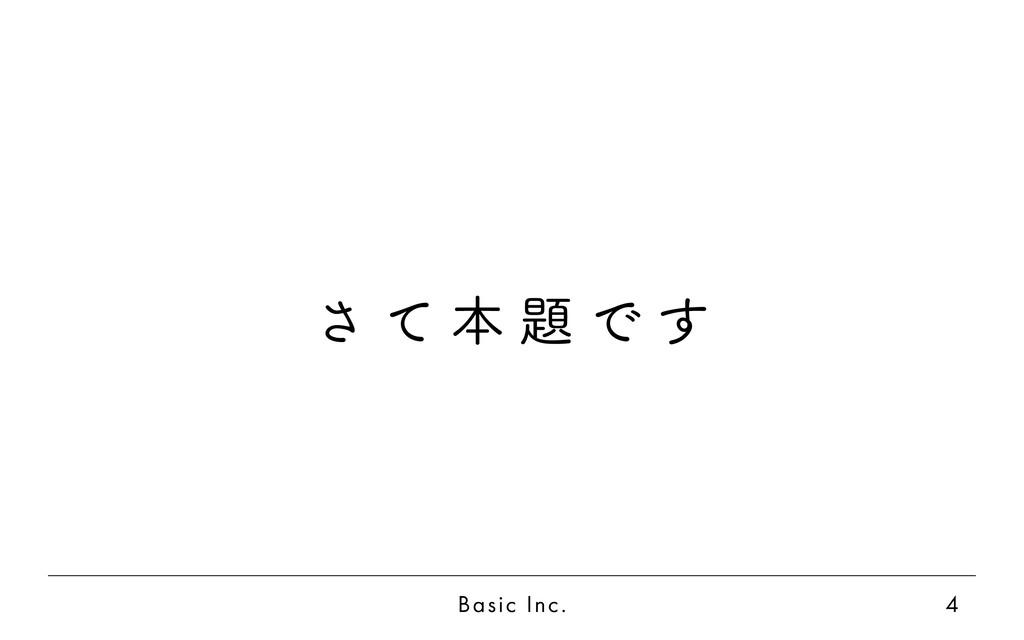 Basic Inc. 4 さ て 本 題 で す