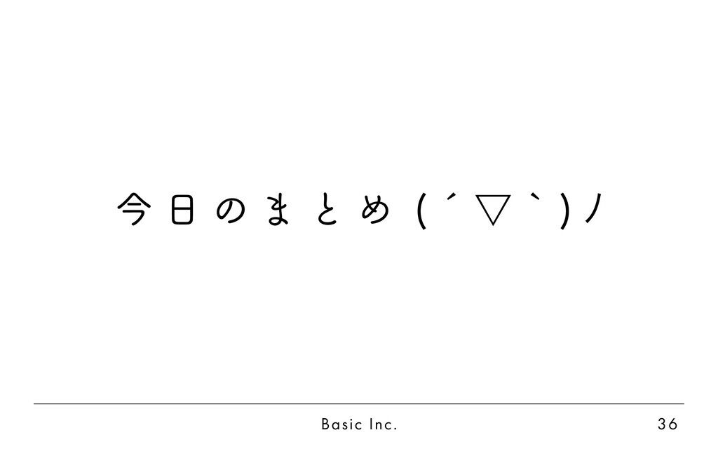 Basic Inc. 36 今 日 の ま と め ( ´ ▽ ` ) ノ