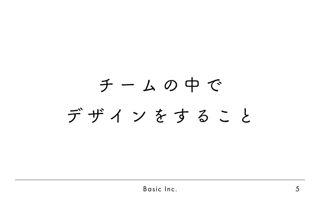 Basic Inc. 5 チ ー ム の 中 で デ ザ イ ン を す る こ と