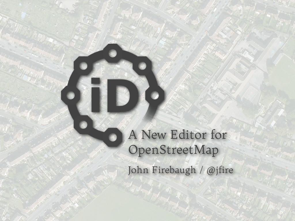 A New Editor for OpenStreetMap John Firebaugh /...
