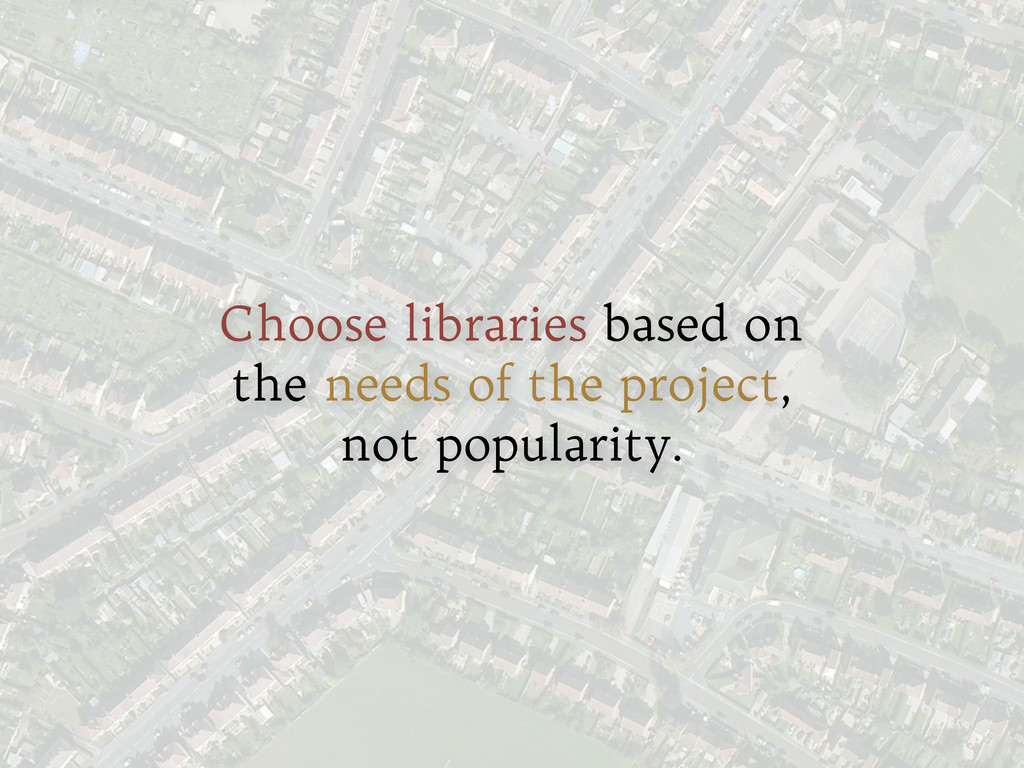 Choose libraries based on the needs of the proj...