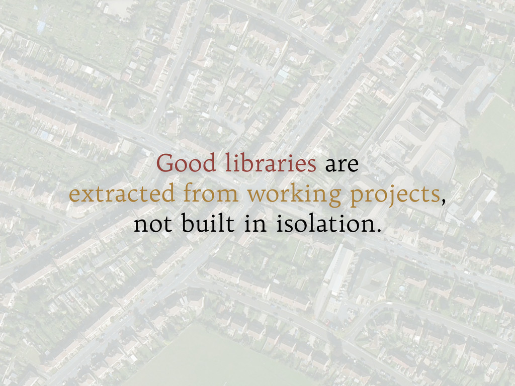 Good libraries are extracted from working proje...