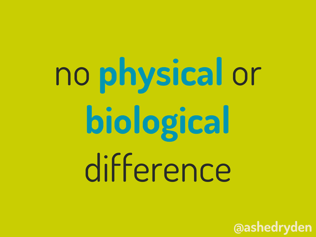 @ashedryden no physical or biological difference