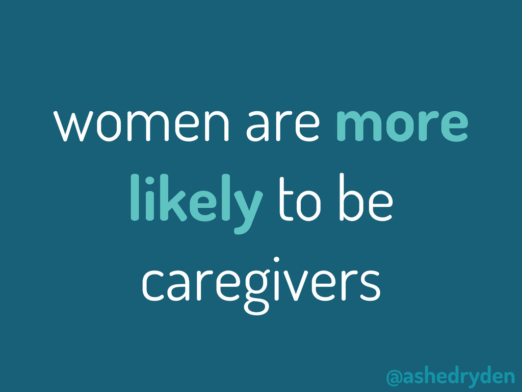 @ashedryden women are more likely to be caregiv...