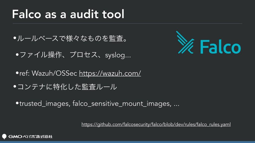 Falco as a audit tool •ϧʔϧϕʔεͰ༷ʑͳͷΛࠪɻ •ϑΝΠϧૢ࡞...