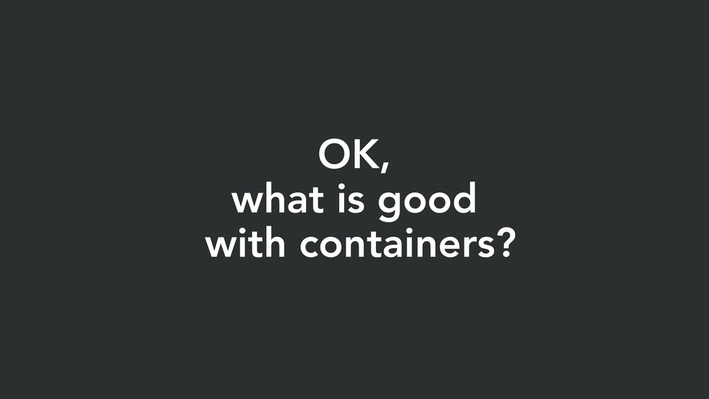 OK, what is good with containers?