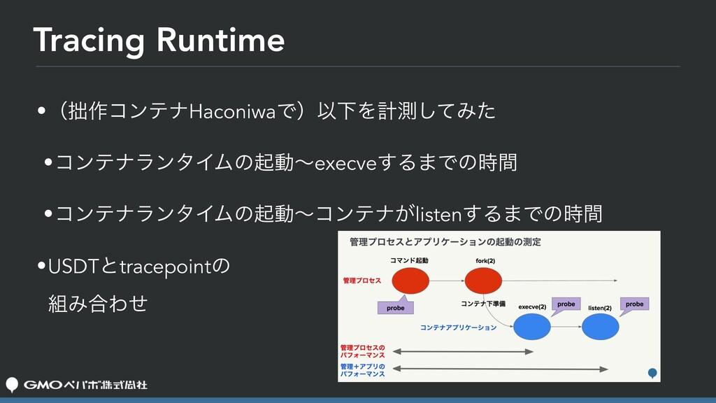 Tracing Runtime •ʢ࡞ίϯςφHaconiwaͰʣҎԼΛܭଌͯ͠Έͨ •ίϯ...