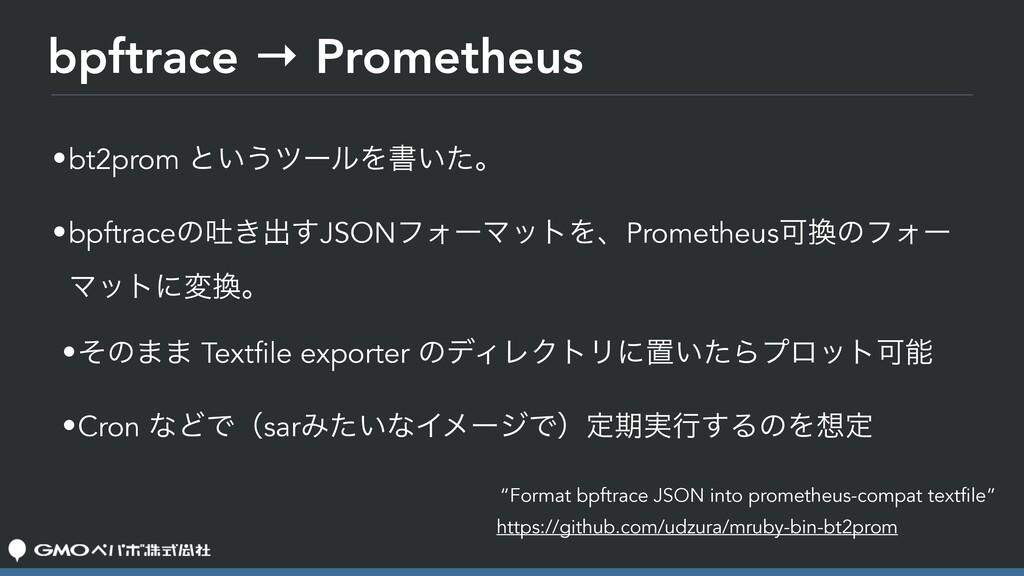 bpftrace → Prometheus •bt2prom ͱ͍͏πʔϧΛॻ͍ͨɻ •bpf...