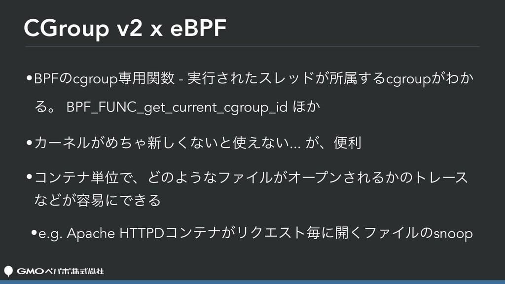 CGroup v2 x eBPF •BPFͷcgroupઐ༻ؔ - ࣮ߦ͞ΕͨεϨου͕ॴଐ...