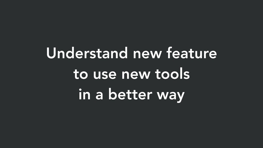 Understand new feature to use new tools in a be...