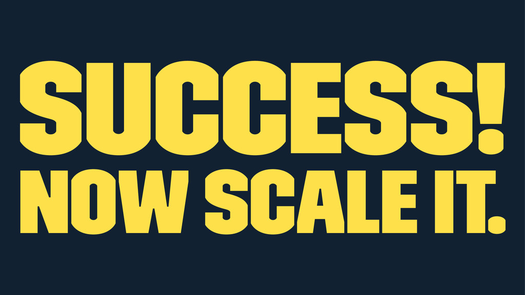 success! now scale it.