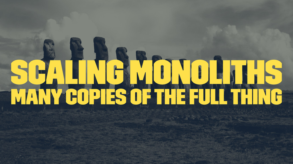 scaling monoliths many copies of the full thing