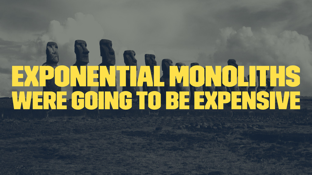 exponential monoliths were going to be expensive