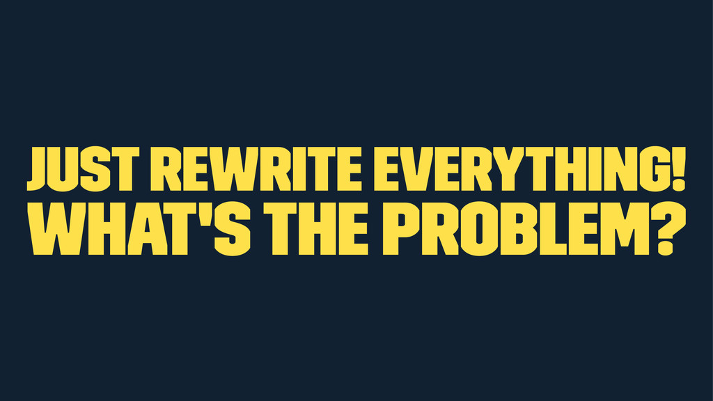 just rewrite everything! what's the problem?
