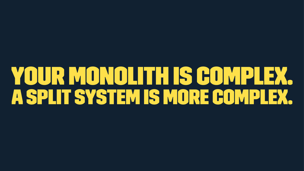 Your monolith is complex. A split system is mor...