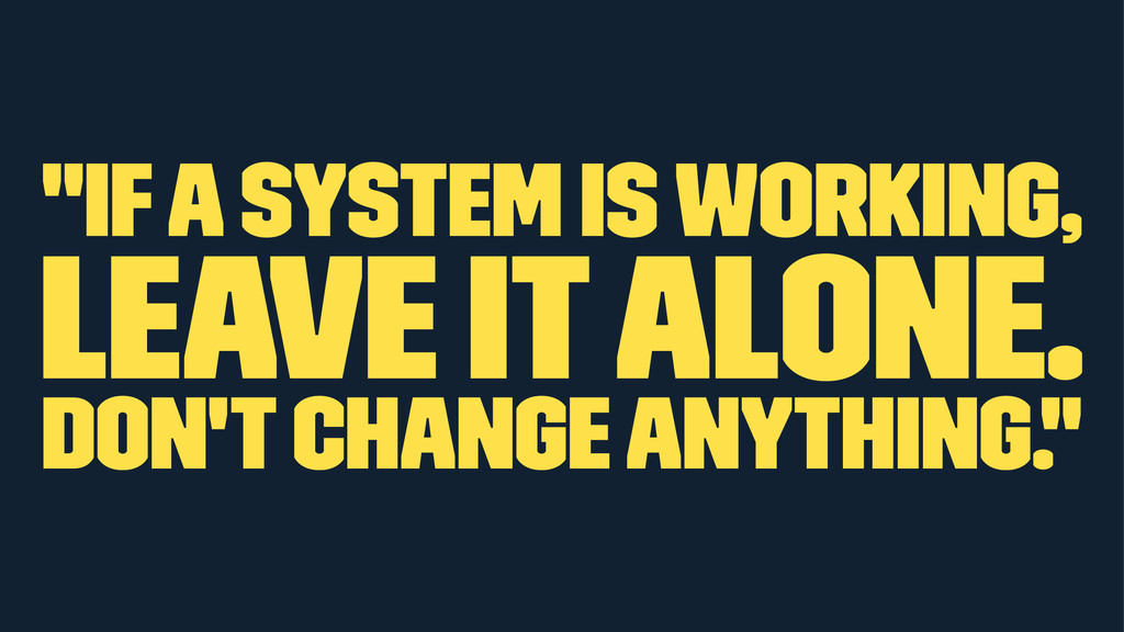 """If a system is working, leave it alone. Don't ..."