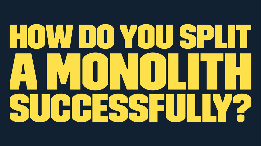how do you split a monolith successfully?