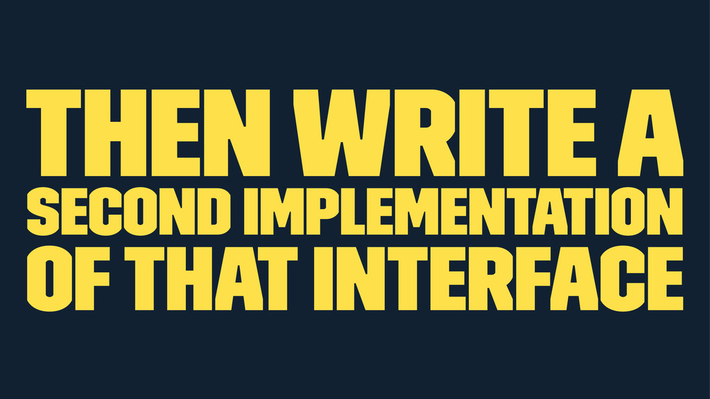 then write a second implementation of that inte...