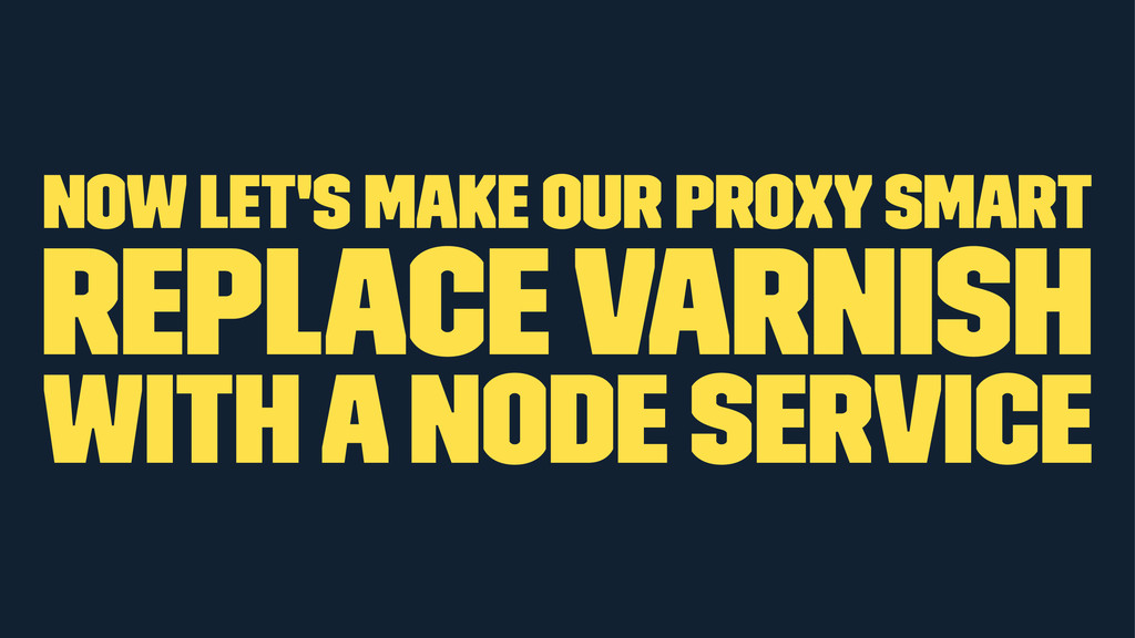 now let's make our proxy smart Replace Varnish ...